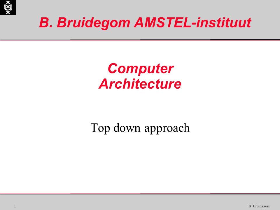 1 B. Bruidegom Computer Architecture Top down approach B. Bruidegom AMSTEL-instituut