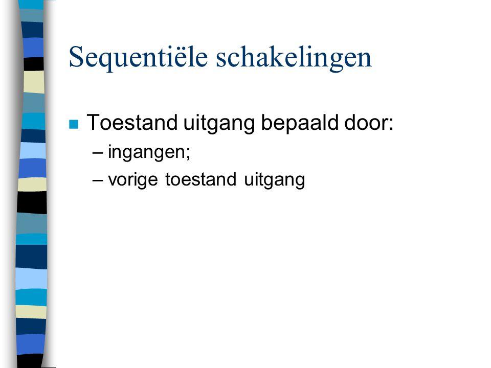 Sequentiële schakelingen n Toestand uitgang bepaald door: –ingangen; –vorige toestand uitgang