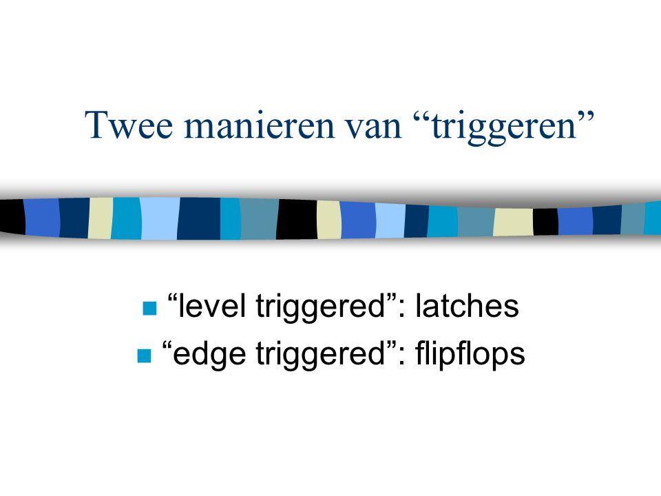 Twee manieren van triggeren n level triggered : latches n edge triggered : flipflops