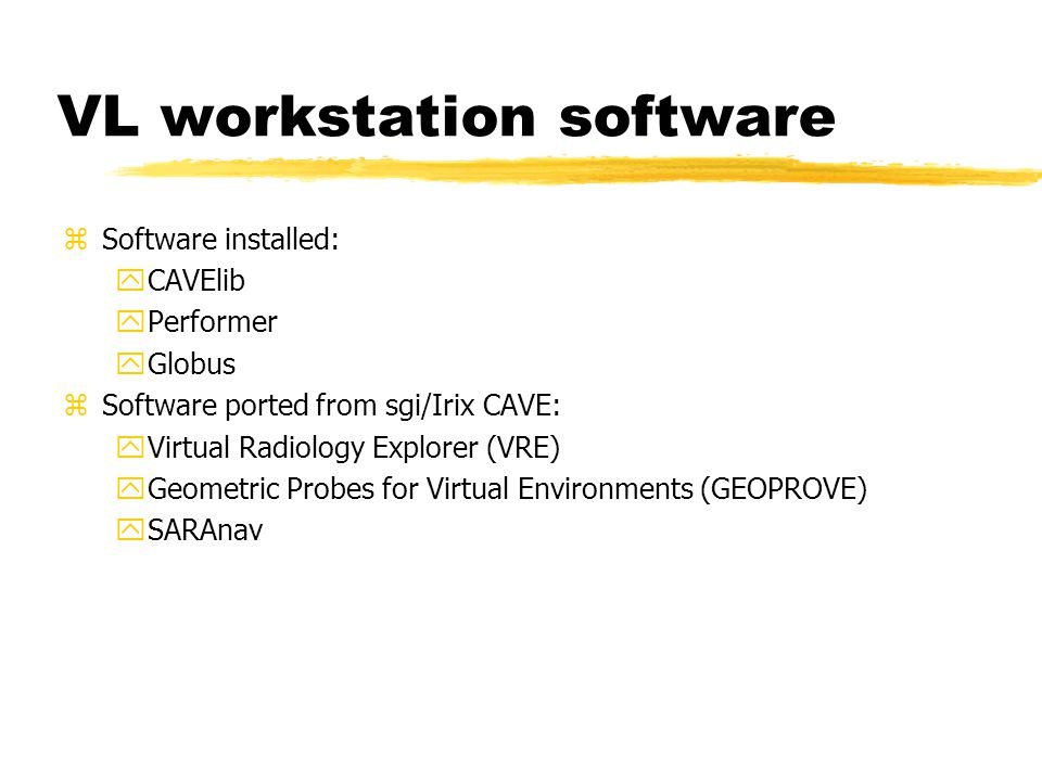 VL workstation software zSoftware installed: yCAVElib yPerformer yGlobus zSoftware ported from sgi/Irix CAVE: yVirtual Radiology Explorer (VRE) yGeometric Probes for Virtual Environments (GEOPROVE) ySARAnav
