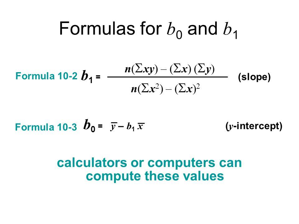 Formulas for b 0 and b 1 Formula 10-2 n(  xy) – (  x) (  y) b 1 = (slope) n(  x 2 ) – (  x) 2 b 0 = y – b 1 x ( y -intercept) Formula 10-3 calculators or computers can compute these values
