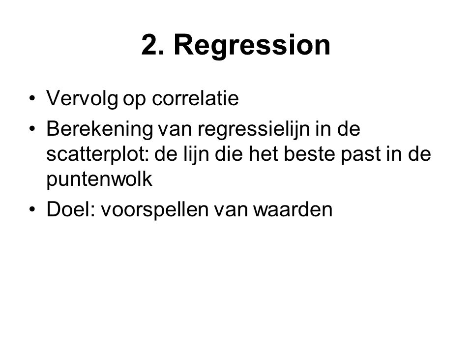 2. Regression Vervolg op correlatie Berekening van regressielijn in de scatterplot: de lijn die het beste past in de puntenwolk Doel: voorspellen van