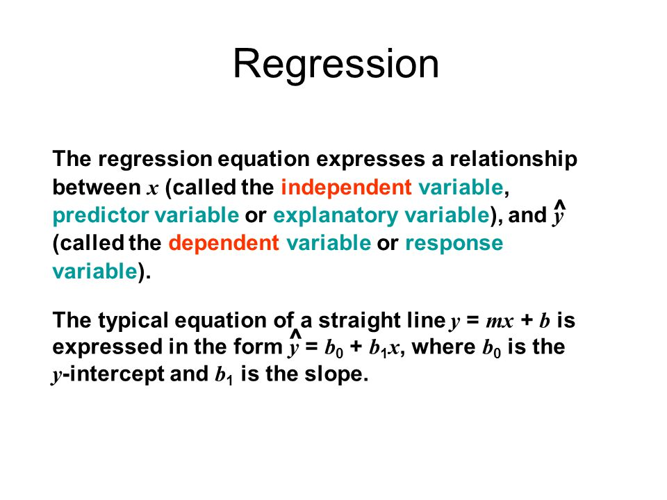 Regression The typical equation of a straight line y = mx + b is expressed in the form y = b 0 + b 1 x, where b 0 is the y -intercept and b 1 is the slope.