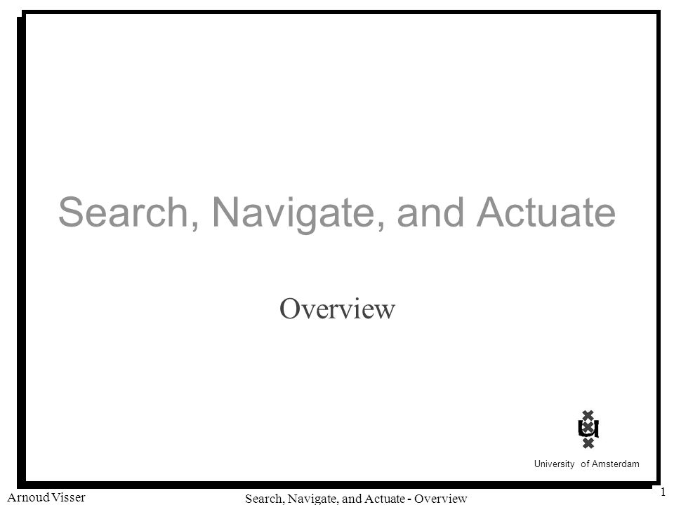 University of Amsterdam Search, Navigate, and Actuate - Overview Arnoud Visser 1 Search, Navigate, and Actuate Overview