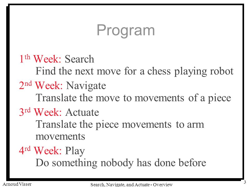 University of Amsterdam Search, Navigate, and Actuate - Overview Arnoud Visser 3 Program 1 th Week: Search Find the next move for a chess playing robot 2 nd Week: Navigate Translate the move to movements of a piece 3 rd Week: Actuate Translate the piece movements to arm movements 4 rd Week: Play Do something nobody has done before