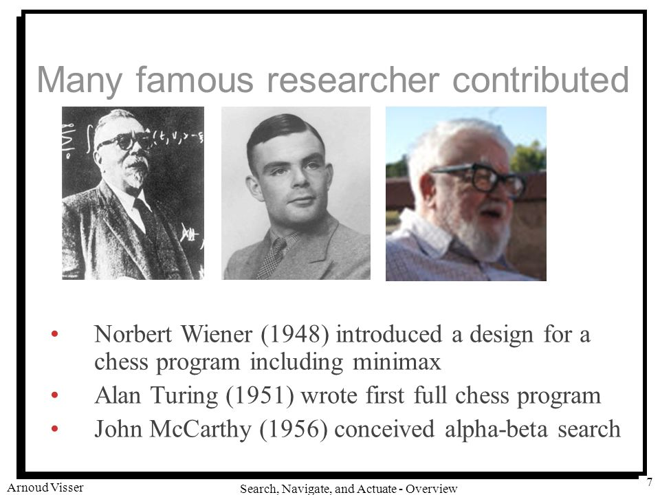 University of Amsterdam Search, Navigate, and Actuate - Overview Arnoud Visser 7 Many famous researcher contributed Norbert Wiener (1948) introduced a design for a chess program including minimax Alan Turing (1951) wrote first full chess program John McCarthy (1956) conceived alpha-beta search