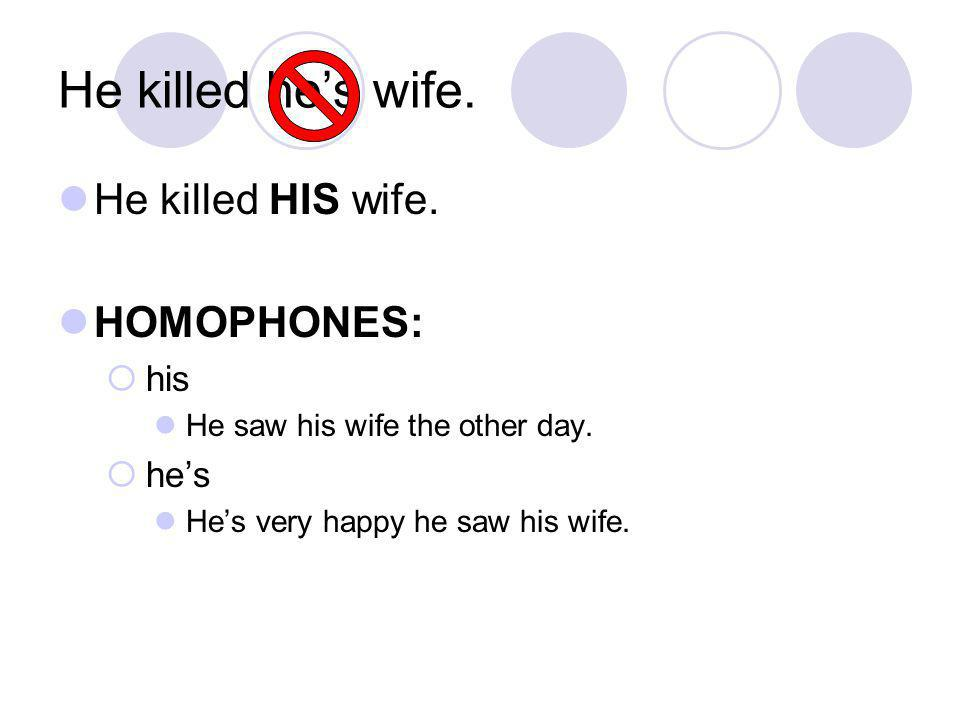 He killed he's wife.He killed HIS wife. HOMOPHONES:  his He saw his wife the other day.