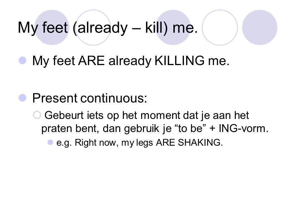 My feet (already – kill) me. My feet ARE already KILLING me.