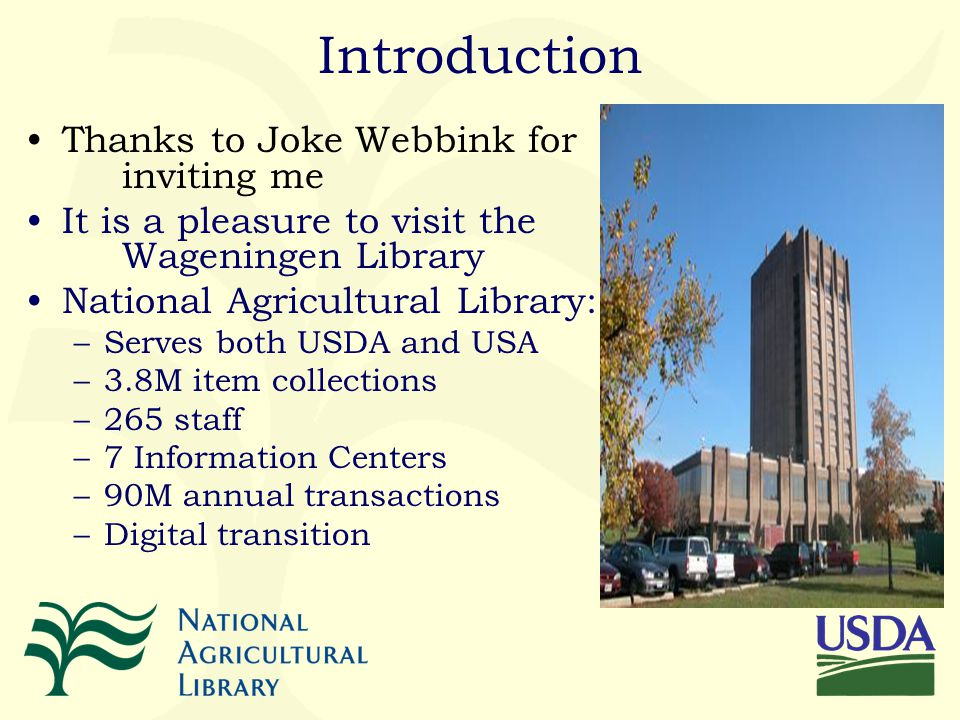 Introduction Thanks to Joke Webbink for inviting me It is a pleasure to visit the Wageningen Library National Agricultural Library: –Serves both USDA and USA –3.8M item collections –265 staff –7 Information Centers –90M annual transactions –Digital transition