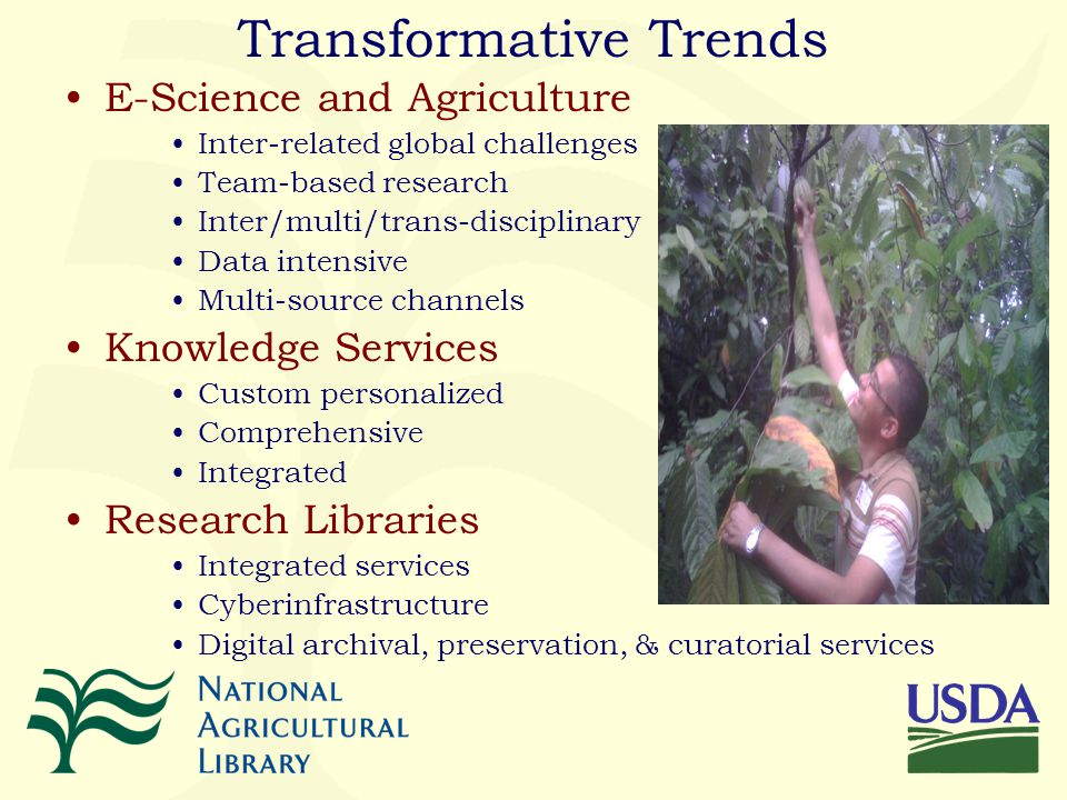 Transformative Trends E-Science and Agriculture Inter-related global challenges Team-based research Inter/multi/trans-disciplinary Data intensive Multi-source channels Knowledge Services Custom personalized Comprehensive Integrated Research Libraries Integrated services Cyberinfrastructure Digital archival, preservation, & curatorial services
