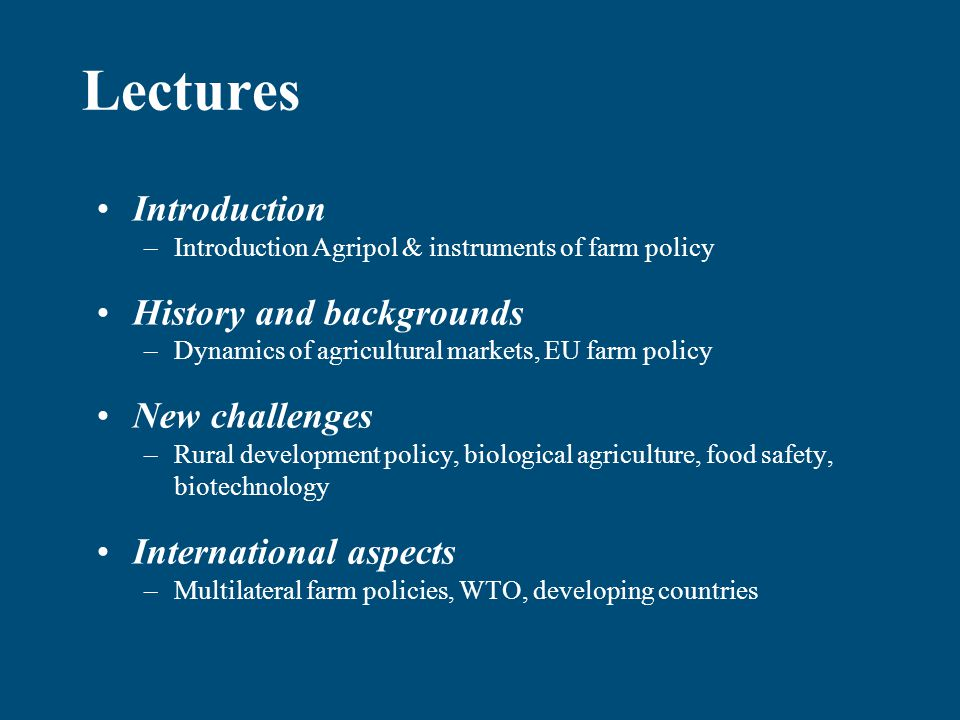 Lectures Introduction –Introduction Agripol & instruments of farm policy History and backgrounds –Dynamics of agricultural markets, EU farm policy New challenges –Rural development policy, biological agriculture, food safety, biotechnology International aspects –Multilateral farm policies, WTO, developing countries