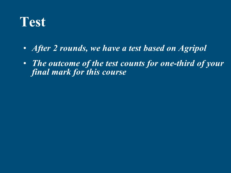 Test After 2 rounds, we have a test based on Agripol The outcome of the test counts for one-third of your final mark for this course