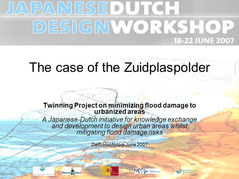 The case of the Zuidplaspolder Twinning Project on minimizing flood damage to urbanized areas A Japanese-Dutch initiative for knowledge exchange and development to design urban areas whilst mitigating flood damage risks Delft-Hoofddorp June 2007
