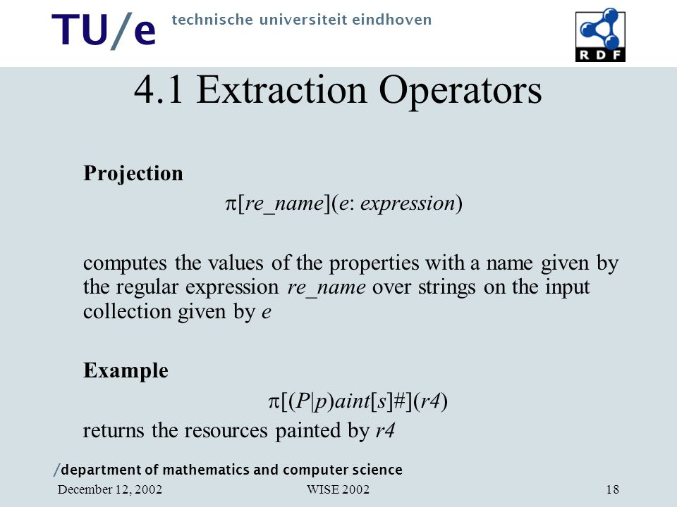 / department of mathematics and computer science TU/e technische universiteit eindhoven WISE 2002December 12, 200218 Projection  [re_name](e: expression) computes the values of the properties with a name given by the regular expression re_name over strings on the input collection given by e Example  [(P|p)aint[s]#](r4) returns the resources painted by r4 4.1 Extraction Operators