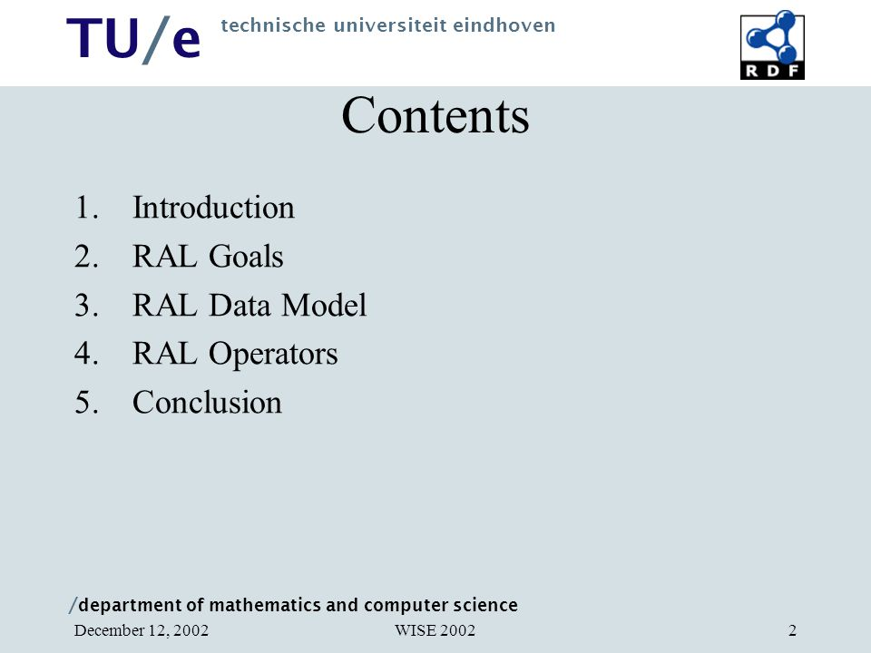/ department of mathematics and computer science TU/e technische universiteit eindhoven WISE 2002December 12, 20022 Contents 1.Introduction 2.RAL Goals 3.RAL Data Model 4.RAL Operators 5.Conclusion