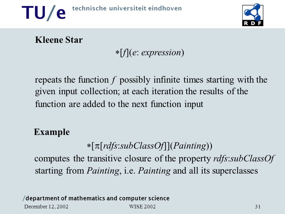/ department of mathematics and computer science TU/e technische universiteit eindhoven WISE 2002December 12, 200231 Kleene Star  [f](e: expression) repeats the function f possibly infinite times starting with the given input collection; at each iteration the results of the function are added to the next function input Example  [  [rdfs:subClassOf]](Painting)) computes the transitive closure of the property rdfs:subClassOf starting from Painting, i.e.