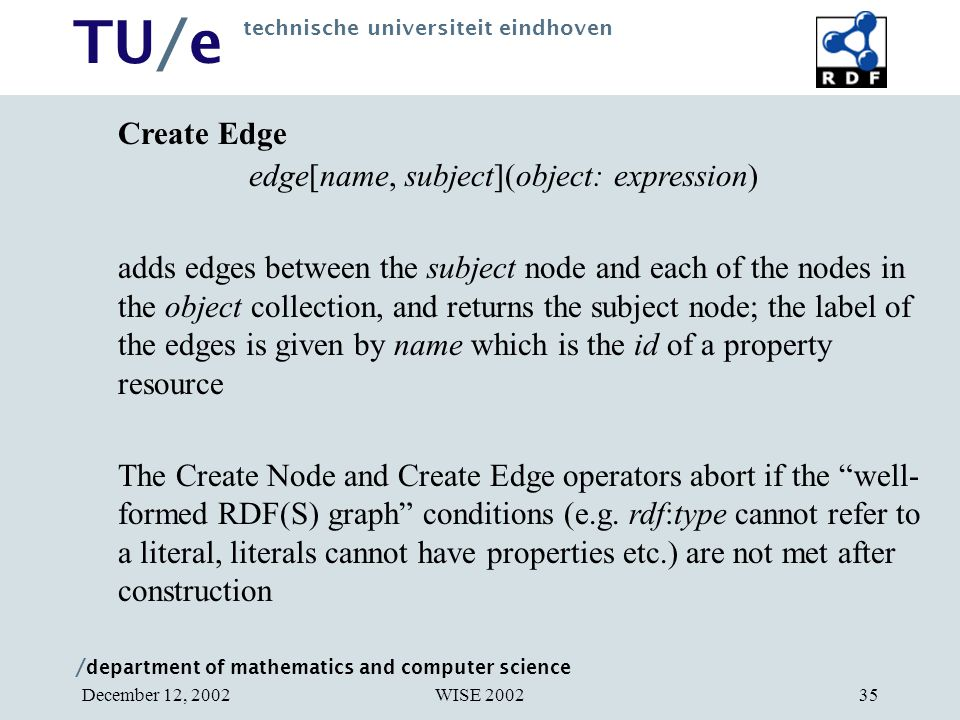 / department of mathematics and computer science TU/e technische universiteit eindhoven WISE 2002December 12, 200235 Create Edge edge[name, subject](object: expression) adds edges between the subject node and each of the nodes in the object collection, and returns the subject node; the label of the edges is given by name which is the id of a property resource The Create Node and Create Edge operators abort if the well- formed RDF(S) graph conditions (e.g.