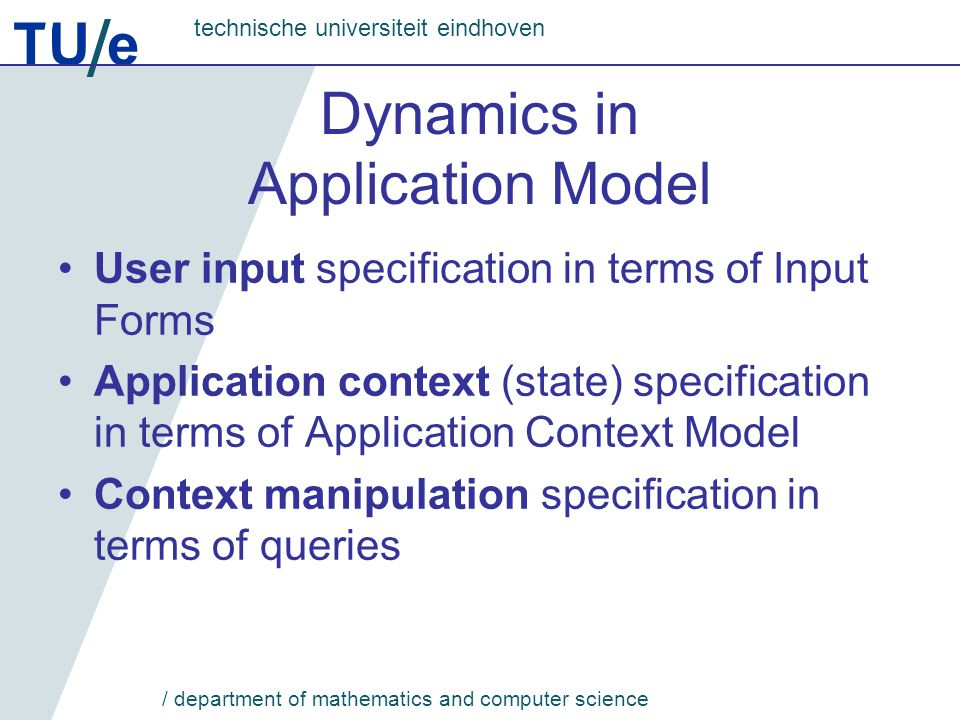 TU e technische universiteit eindhoven / department of mathematics and computer science Dynamics in Application Model User input specification in terms of Input Forms Application context (state) specification in terms of Application Context Model Context manipulation specification in terms of queries