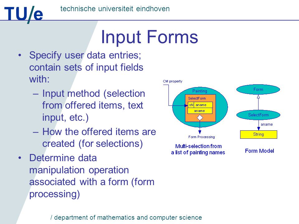 TU e technische universiteit eindhoven / department of mathematics and computer science Input Forms Specify user data entries; contain sets of input fields with: –Input method (selection from offered items, text input, etc.) –How the offered items are created (for selections) Determine data manipulation operation associated with a form (form processing)