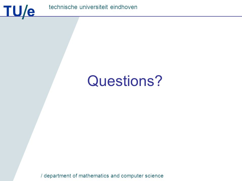 TU e technische universiteit eindhoven / department of mathematics and computer science Questions?