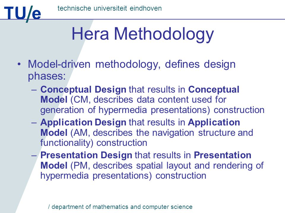 TU e technische universiteit eindhoven / department of mathematics and computer science Hera Models Fully specify dynamic hypermedia applications; hence, there is no need of additional programming Are used by a generic Hera engine for generation of hypermedia application pages (by on-demand instantiations of model subsets)