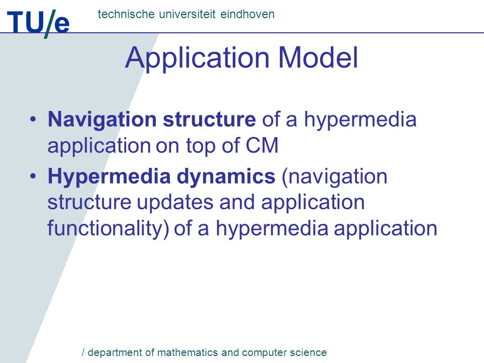 TU e technische universiteit eindhoven / department of mathematics and computer science Application Model Navigation structure of a hypermedia application on top of CM Hypermedia dynamics (navigation structure updates and application functionality) of a hypermedia application