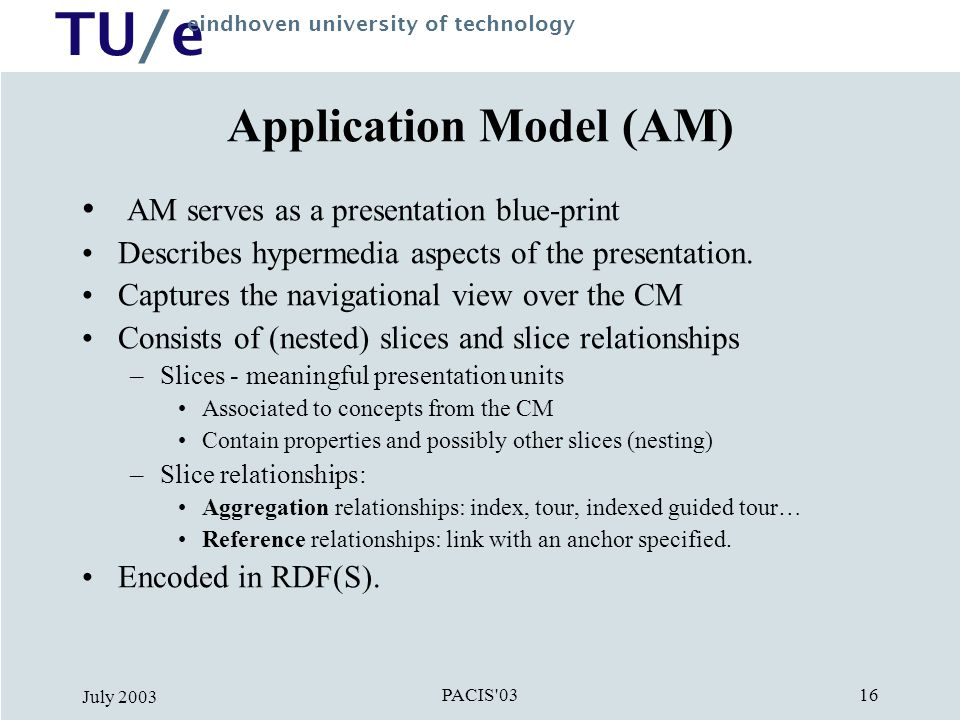 TU/e eindhoven university of technology PACIS 03 July Application Model (AM) AM serves as a presentation blue-print Describes hypermedia aspects of the presentation.