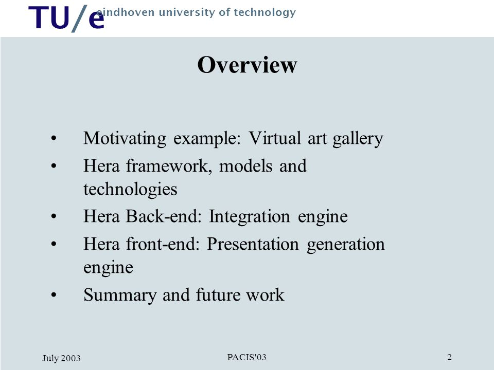 TU/e eindhoven university of technology PACIS 03 July Overview Motivating example: Virtual art gallery Hera framework, models and technologies Hera Back-end: Integration engine Hera front-end: Presentation generation engine Summary and future work