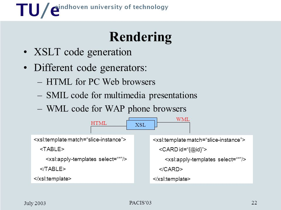TU/e eindhoven university of technology PACIS 03 July XSL Rendering XSLT code generation Different code generators: –HTML for PC Web browsers –SMIL code for multimedia presentations –WML code for WAP phone browsers XSL HTML WML