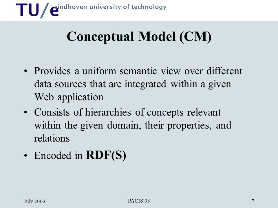 TU/e eindhoven university of technology PACIS 03 July Conceptual Model (CM) Provides a uniform semantic view over different data sources that are integrated within a given Web application Consists of hierarchies of concepts relevant within the given domain, their properties, and relations Encoded in RDF(S)