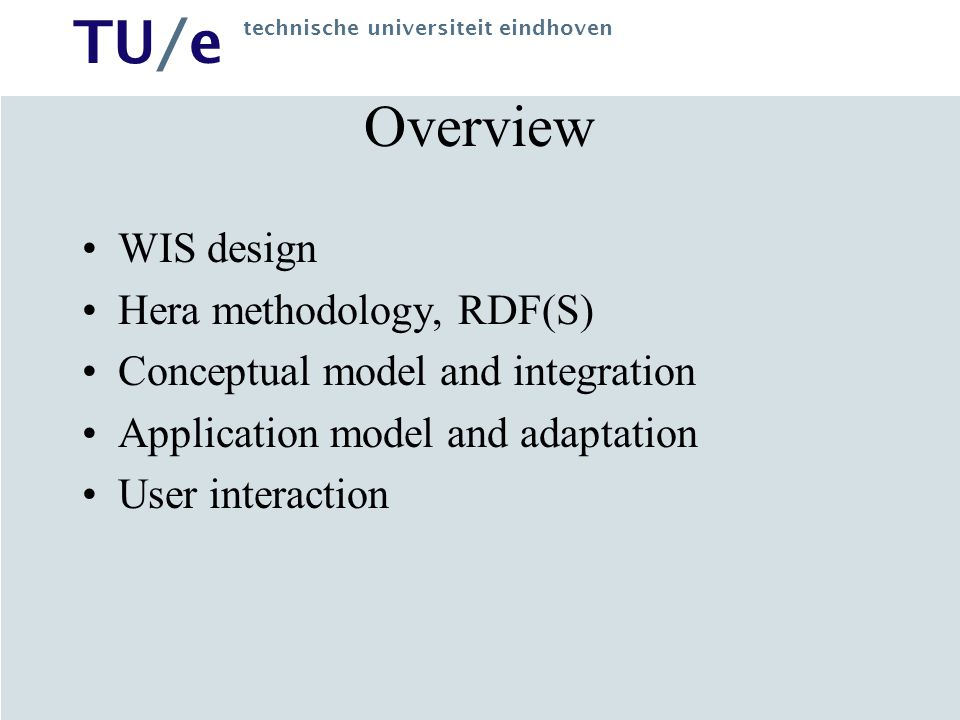 TU/e technische universiteit eindhoven Overview WIS design Hera methodology, RDF(S) Conceptual model and integration Application model and adaptation User interaction