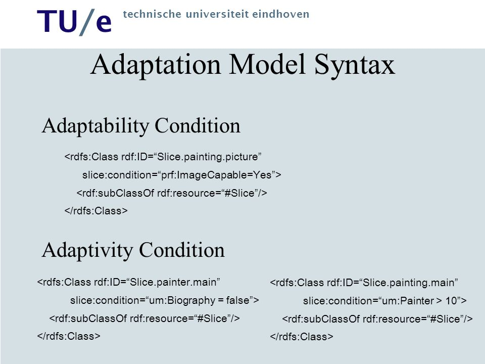 TU/e technische universiteit eindhoven Adaptation Model Syntax Adaptability Condition Adaptivity Condition <rdfs:Class rdf:ID= Slice.painter.main slice:condition= um:Biography = false > <rdfs:Class rdf:ID= Slice.painting.picture slice:condition= prf:ImageCapable=Yes > <rdfs:Class rdf:ID= Slice.painting.main slice:condition= um:Painter > 10 >