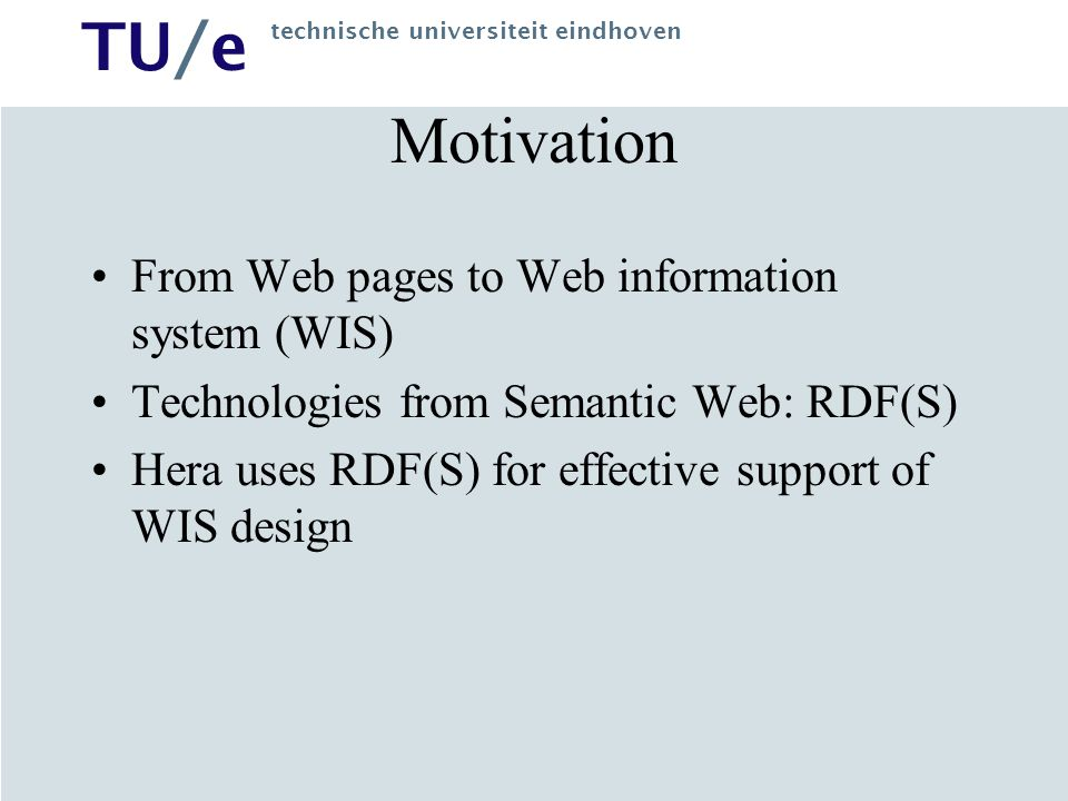 TU/e technische universiteit eindhoven Motivation From Web pages to Web information system (WIS) Technologies from Semantic Web: RDF(S) Hera uses RDF(S) for effective support of WIS design