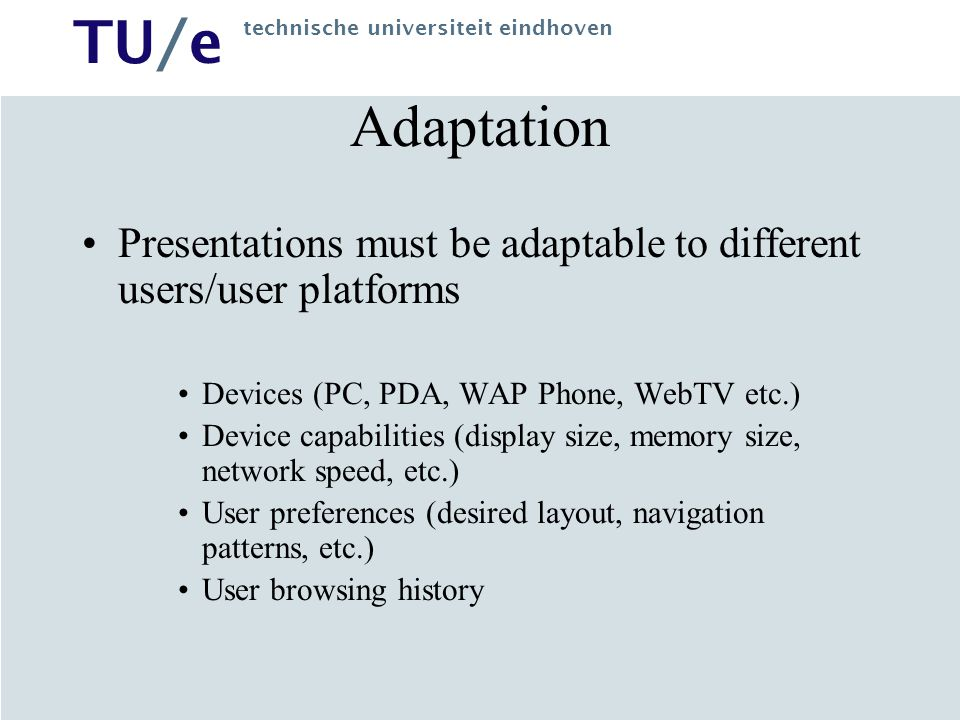 TU/e technische universiteit eindhoven Conclusion & Future Work Explicit semantics in models, expressing concepts, their hierarchies and relationships Adaptation in all design steps including the CM and IM, and full support of adaptivity Experiment with higher ontology languages (e.g.