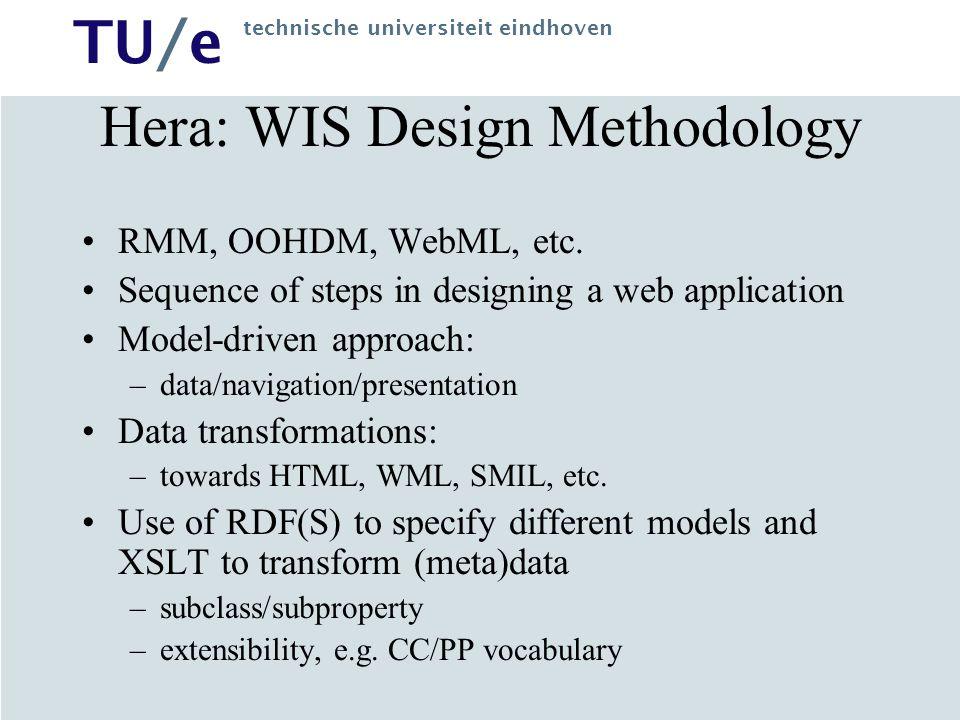 TU/e technische universiteit eindhoven Hera: WIS Design Methodology RMM, OOHDM, WebML, etc. Sequence of steps in designing a web application Model-dri