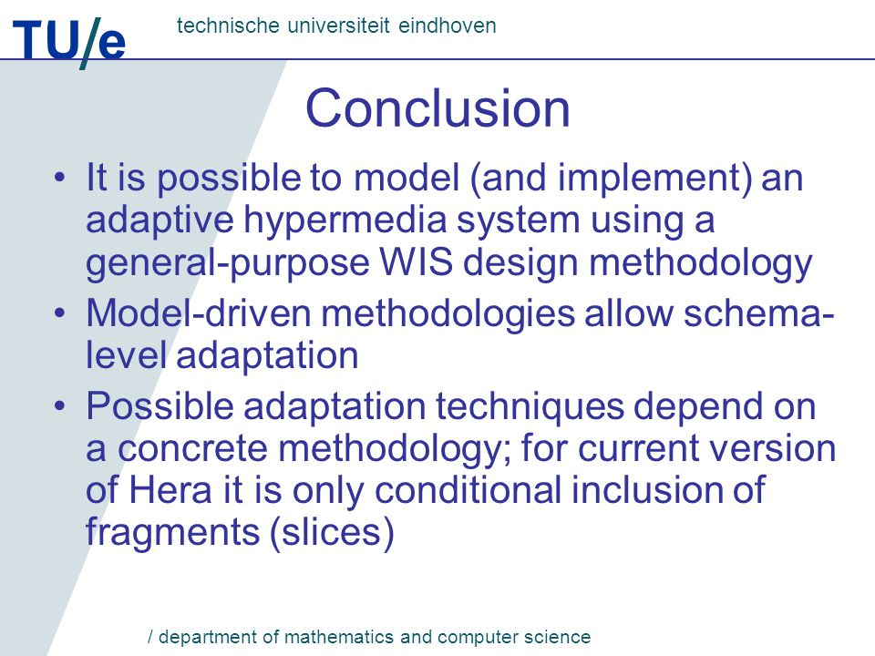 TU e technische universiteit eindhoven / department of mathematics and computer science Conclusion It is possible to model (and implement) an adaptive hypermedia system using a general-purpose WIS design methodology Model-driven methodologies allow schema- level adaptation Possible adaptation techniques depend on a concrete methodology; for current version of Hera it is only conditional inclusion of fragments (slices)