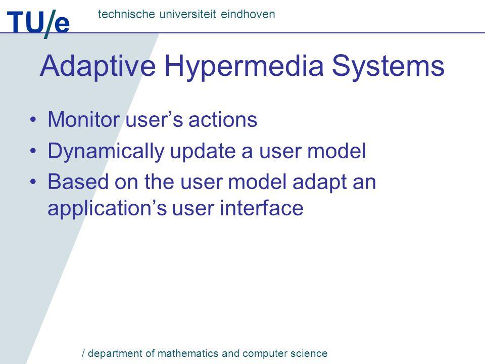 TU e technische universiteit eindhoven / department of mathematics and computer science Adaptive Hypermedia Systems Monitor user's actions Dynamically update a user model Based on the user model adapt an application's user interface