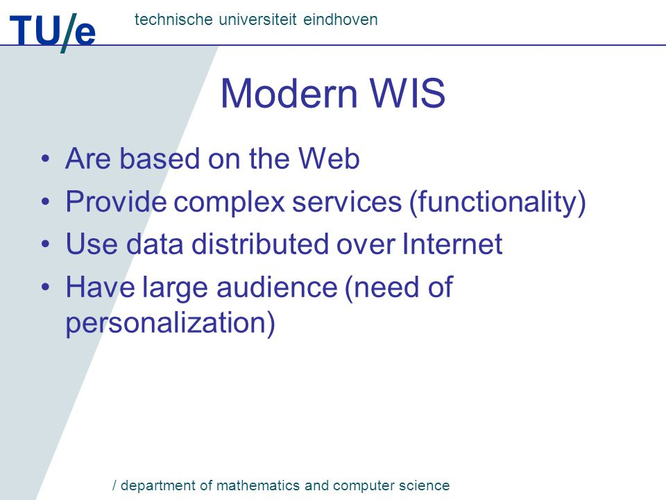 TU e technische universiteit eindhoven / department of mathematics and computer science Modern WIS Are based on the Web Provide complex services (functionality) Use data distributed over Internet Have large audience (need of personalization)