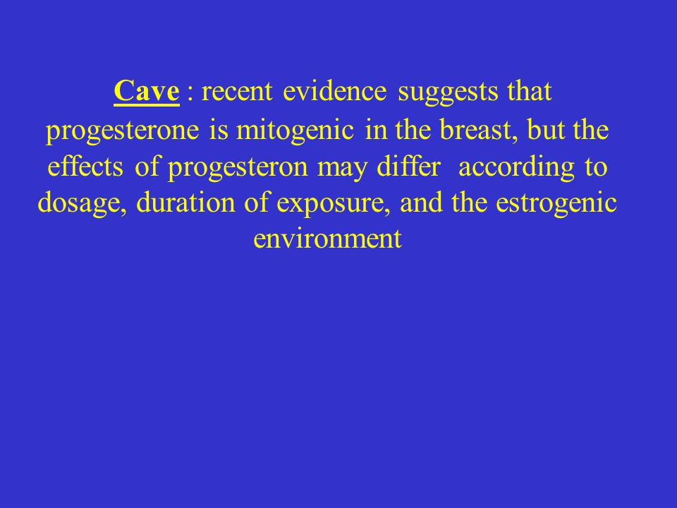 Cave : recent evidence suggests that progesterone is mitogenic in the breast, but the effects of progesteron may differ according to dosage, duration