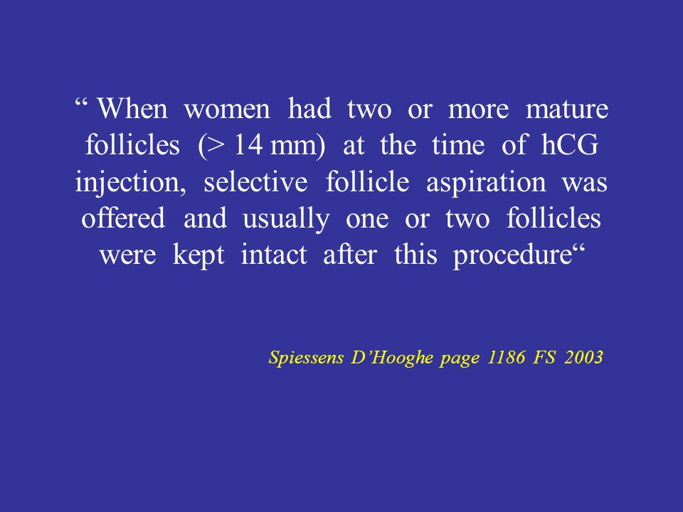 When women had two or more mature follicles (> 14 mm) at the time of hCG injection, selective follicle aspiration was offered and usually one or two follicles were kept intact after this procedure Spiessens D'Hooghe page 1186 FS 2003