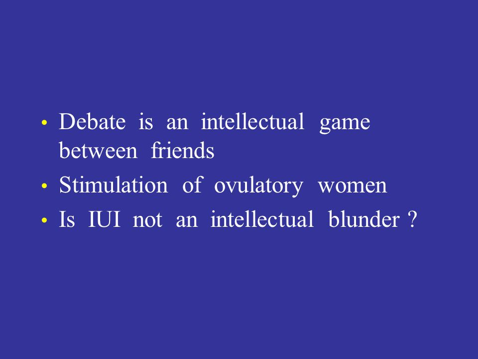 Debate is an intellectual game between friends Stimulation of ovulatory women Is IUI not an intellectual blunder