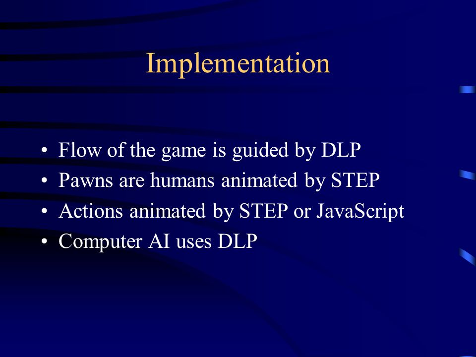 Implementation Flow of the game is guided by DLP Pawns are humans animated by STEP Actions animated by STEP or JavaScript Computer AI uses DLP