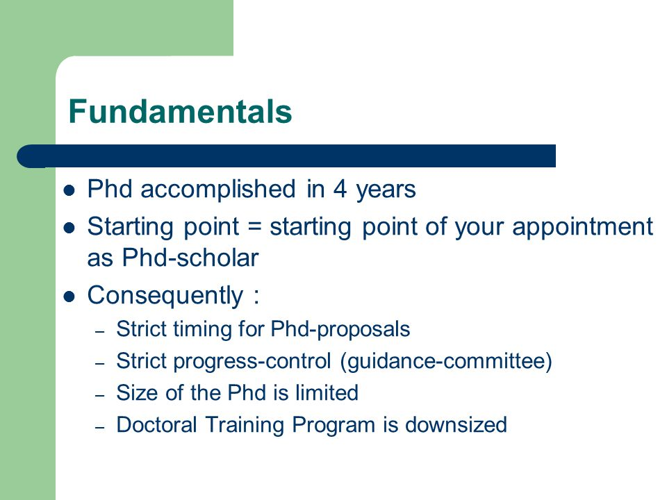 Fundamentals Phd accomplished in 4 years Starting point = starting point of your appointment as Phd-scholar Consequently : – Strict timing for Phd-proposals – Strict progress-control (guidance-committee) – Size of the Phd is limited – Doctoral Training Program is downsized