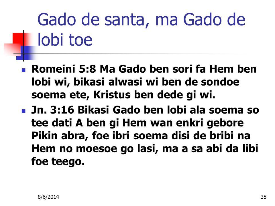 8/6/201435 Gado de santa, ma Gado de lobi toe Romeini 5:8 Ma Gado ben sori fa Hem ben lobi wi, bikasi alwasi wi ben de sondoe soema ete, Kristus ben dede gi wi.