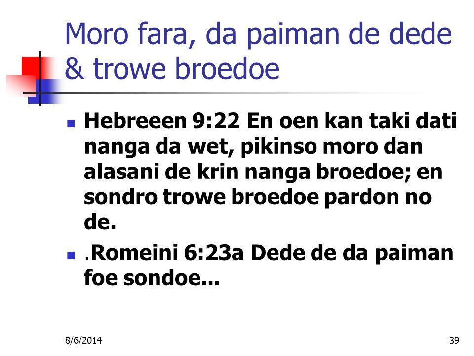8/6/201439 Moro fara, da paiman de dede & trowe broedoe Hebreeen 9:22 En oen kan taki dati nanga da wet, pikinso moro dan alasani de krin nanga broedoe; en sondro trowe broedoe pardon no de..Romeini 6:23a Dede de da paiman foe sondoe...