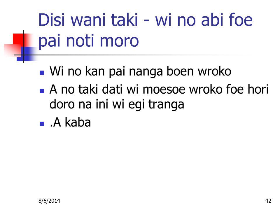 8/6/201442 Disi wani taki - wi no abi foe pai noti moro Wi no kan pai nanga boen wroko A no taki dati wi moesoe wroko foe hori doro na ini wi egi tranga.A kaba
