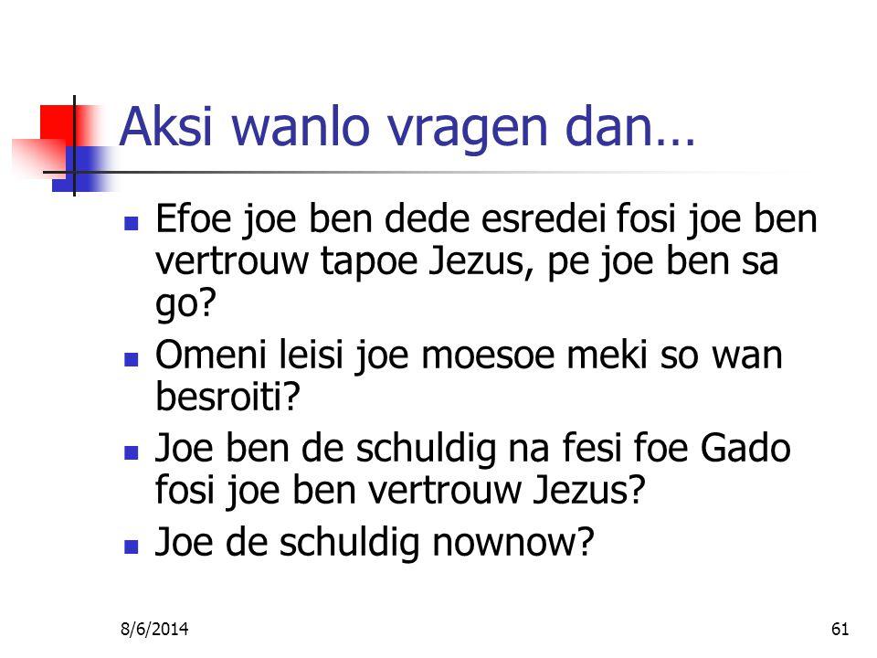 8/6/201461 Aksi wanlo vragen dan… Efoe joe ben dede esredei fosi joe ben vertrouw tapoe Jezus, pe joe ben sa go.