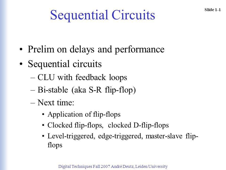 Slide 1-1 Sequential Circuits Prelim on delays and performance Sequential circuits –CLU with feedback loops –Bi-stable (aka S-R flip-flop) –Next time: