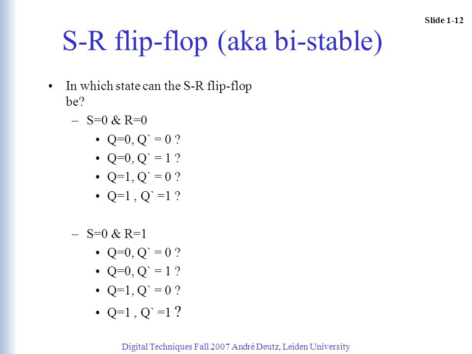 Slide 1-12 Digital Techniques Fall 2007 André Deutz, Leiden University S-R flip-flop (aka bi-stable) In which state can the S-R flip-flop be? –S=0 & R