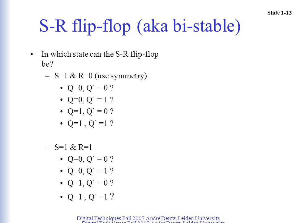 Slide 1-13 Digital Techniques Fall 2007 André Deutz, Leiden University S-R flip-flop (aka bi-stable) In which state can the S-R flip-flop be? –S=1 & R